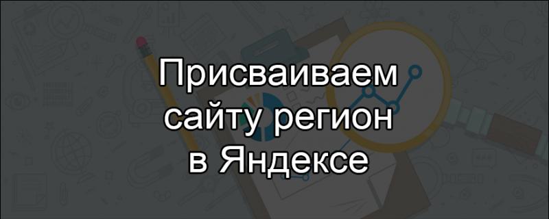 Как присвоить сайту регион в Яндексе?