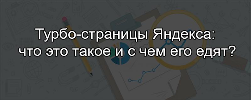 Турбо-страницы Яндекса: что это такое и с чем его едят?